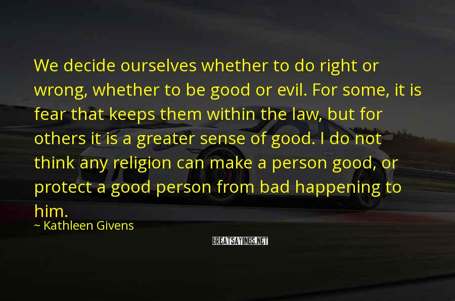 Kathleen Givens Sayings: We decide ourselves whether to do right or wrong, whether to be good or evil.