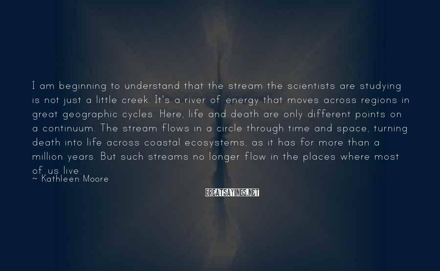 Kathleen Moore Sayings: I am beginning to understand that the stream the scientists are studying is not just