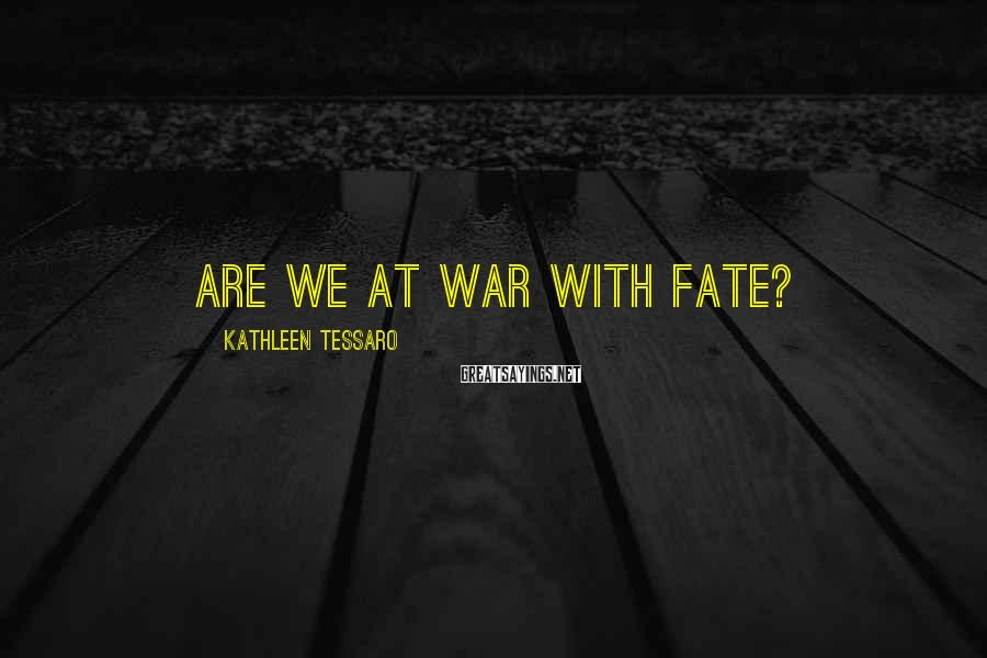 Kathleen Tessaro Sayings: Are we at war with fate?