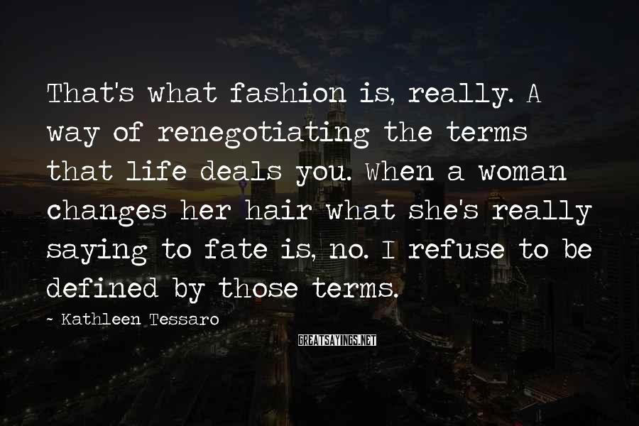 Kathleen Tessaro Sayings: That's what fashion is, really. A way of renegotiating the terms that life deals you.