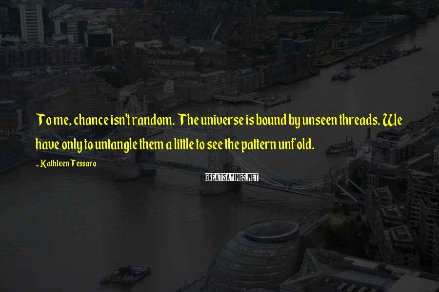 Kathleen Tessaro Sayings: To me, chance isn't random. The universe is bound by unseen threads. We have only