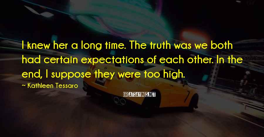 Kathleen Tessaro Sayings: I knew her a long time. The truth was we both had certain expectations of