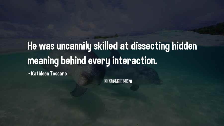Kathleen Tessaro Sayings: He was uncannily skilled at dissecting hidden meaning behind every interaction.