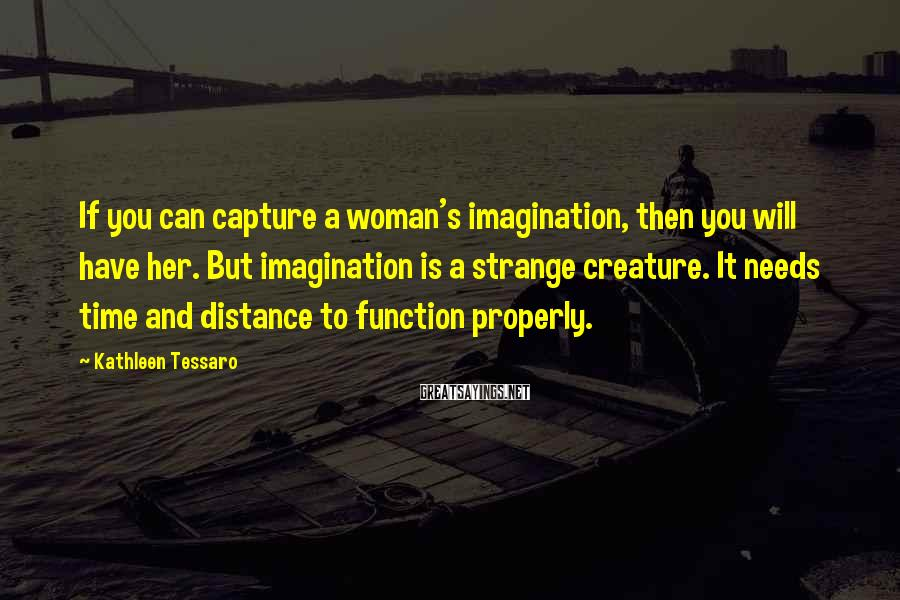 Kathleen Tessaro Sayings: If you can capture a woman's imagination, then you will have her. But imagination is