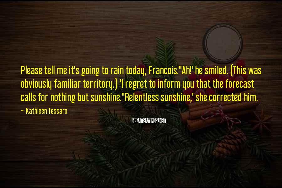 Kathleen Tessaro Sayings: Please tell me it's going to rain today, Francois.''Ah!' he smiled. (This was obviously familiar