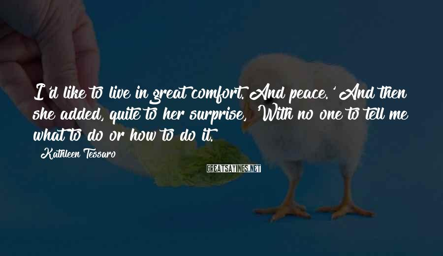 Kathleen Tessaro Sayings: I'd like to live in great comfort. And peace.' And then she added, quite to