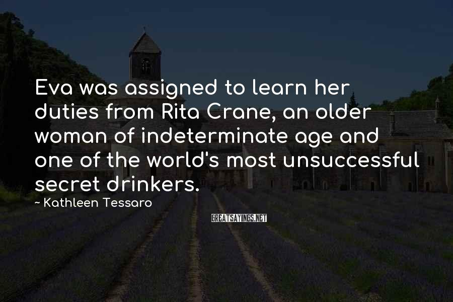 Kathleen Tessaro Sayings: Eva was assigned to learn her duties from Rita Crane, an older woman of indeterminate