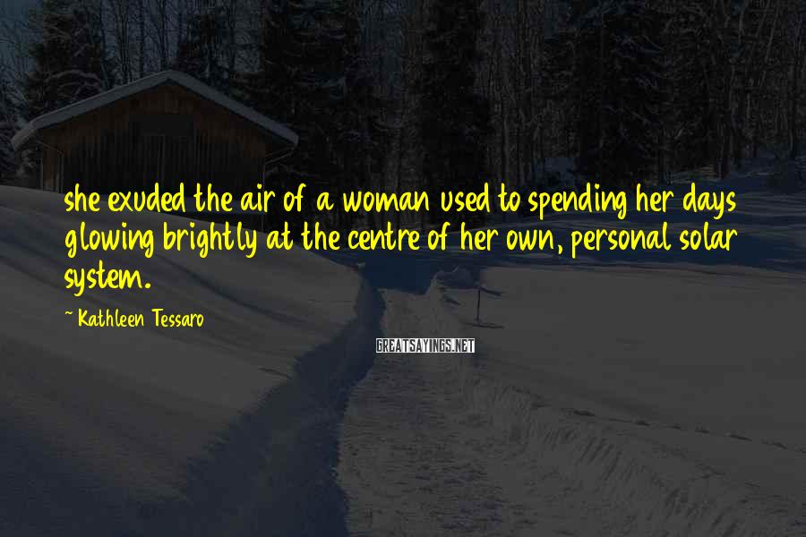 Kathleen Tessaro Sayings: she exuded the air of a woman used to spending her days glowing brightly at
