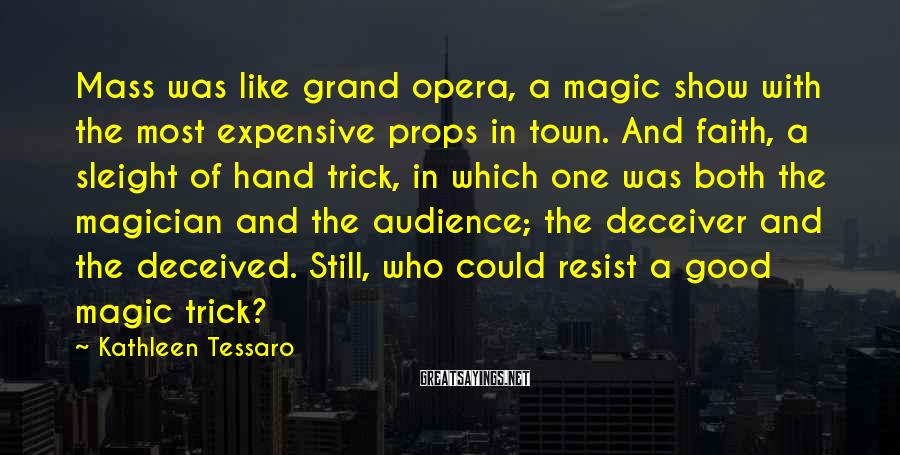 Kathleen Tessaro Sayings: Mass was like grand opera, a magic show with the most expensive props in town.