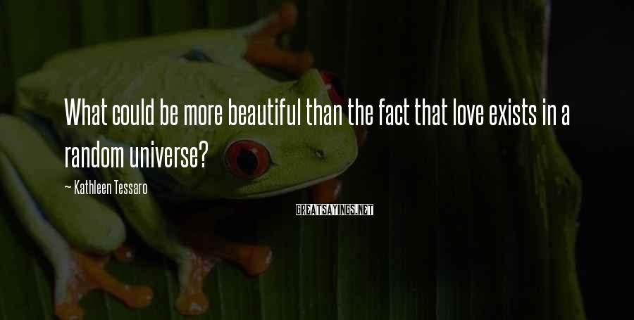 Kathleen Tessaro Sayings: What could be more beautiful than the fact that love exists in a random universe?