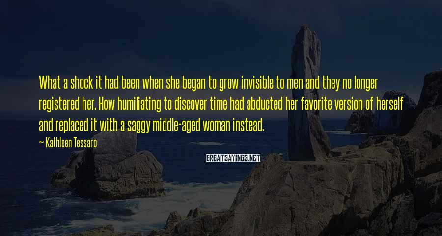 Kathleen Tessaro Sayings: What a shock it had been when she began to grow invisible to men and