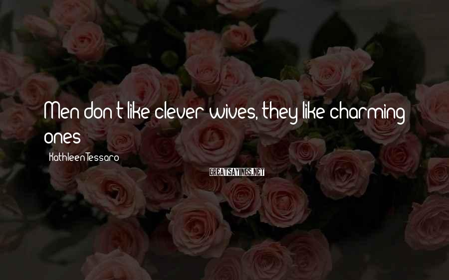Kathleen Tessaro Sayings: Men don't like clever wives, they like charming ones!