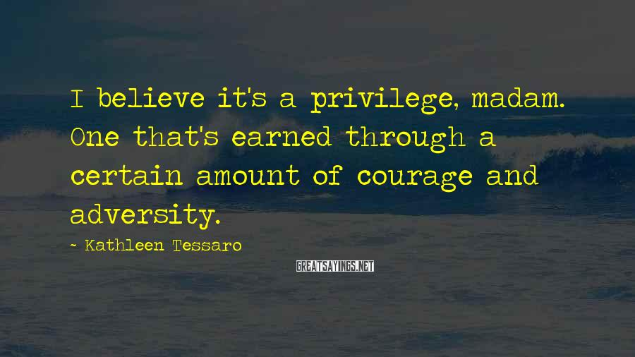 Kathleen Tessaro Sayings: I believe it's a privilege, madam. One that's earned through a certain amount of courage