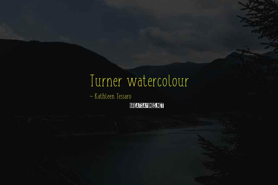 Kathleen Tessaro Sayings: Turner watercolour