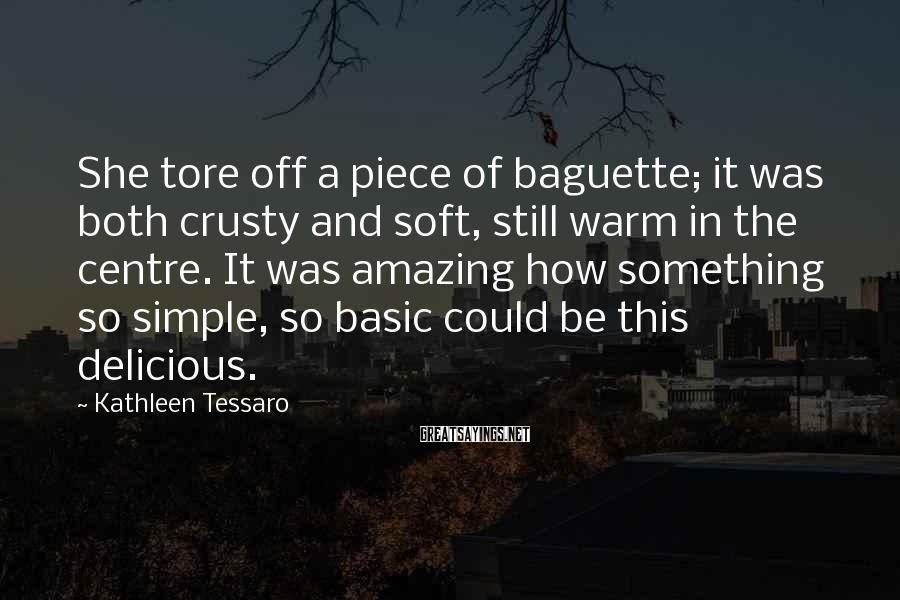 Kathleen Tessaro Sayings: She tore off a piece of baguette; it was both crusty and soft, still warm