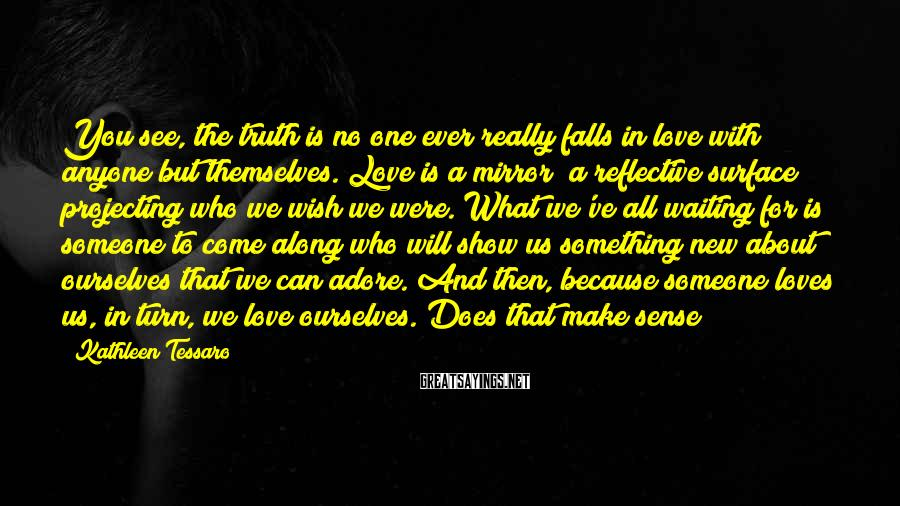 Kathleen Tessaro Sayings: You see, the truth is no one ever really falls in love with anyone but