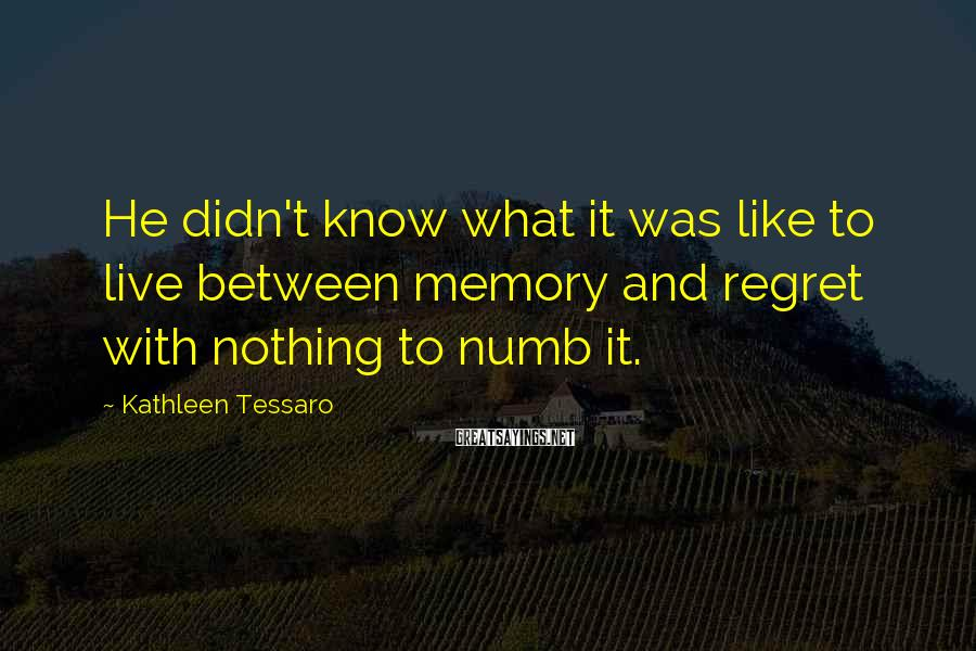 Kathleen Tessaro Sayings: He didn't know what it was like to live between memory and regret with nothing