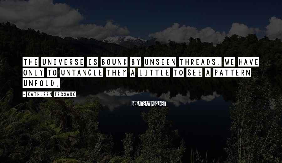 Kathleen Tessaro Sayings: The universe is bound by unseen threads. We have only to untangle them a little