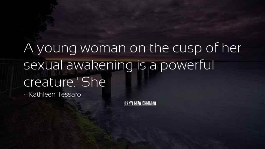 Kathleen Tessaro Sayings: A young woman on the cusp of her sexual awakening is a powerful creature.' She