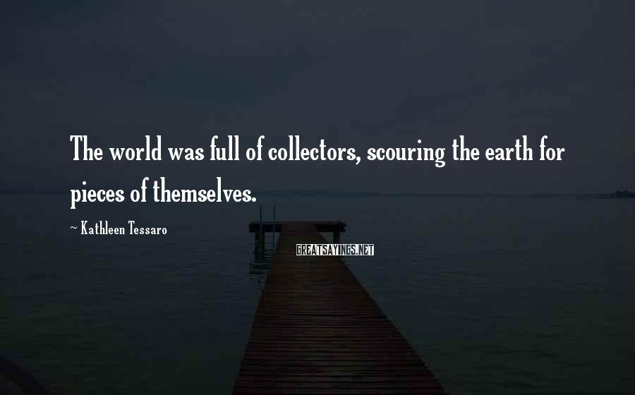 Kathleen Tessaro Sayings: The world was full of collectors, scouring the earth for pieces of themselves.