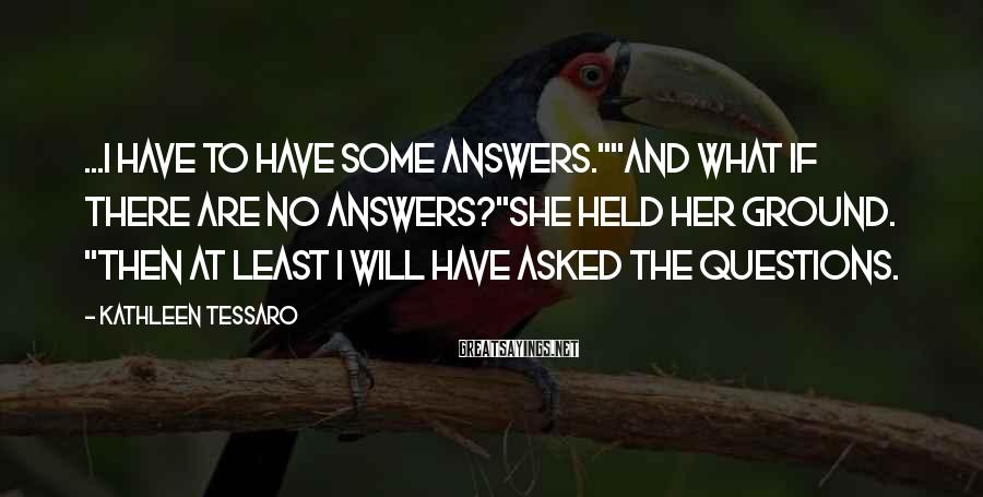 """Kathleen Tessaro Sayings: ...I have to have some answers.""""""""And what if there are no answers?""""She held her ground."""