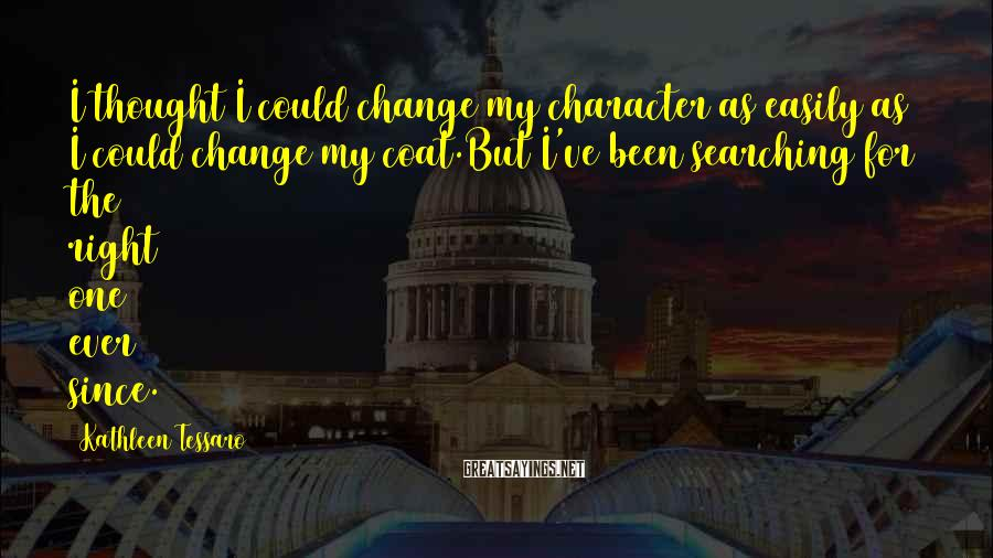 Kathleen Tessaro Sayings: I thought I could change my character as easily as I could change my coat.But