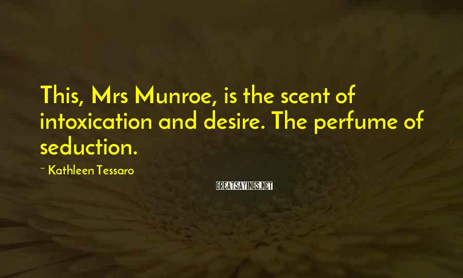 Kathleen Tessaro Sayings: This, Mrs Munroe, is the scent of intoxication and desire. The perfume of seduction.