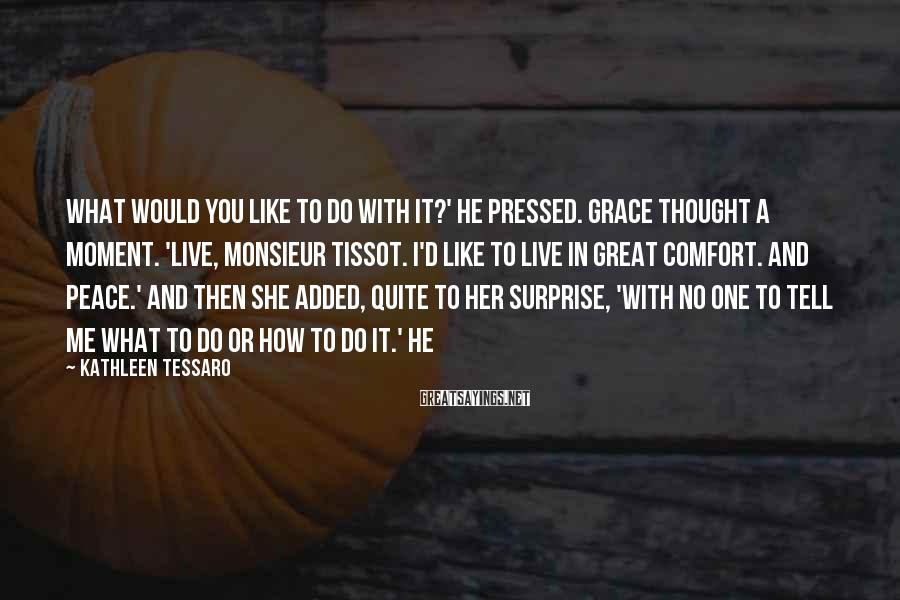Kathleen Tessaro Sayings: What would you like to do with it?' he pressed. Grace thought a moment. 'Live,
