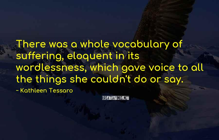 Kathleen Tessaro Sayings: There was a whole vocabulary of suffering, eloquent in its wordlessness, which gave voice to