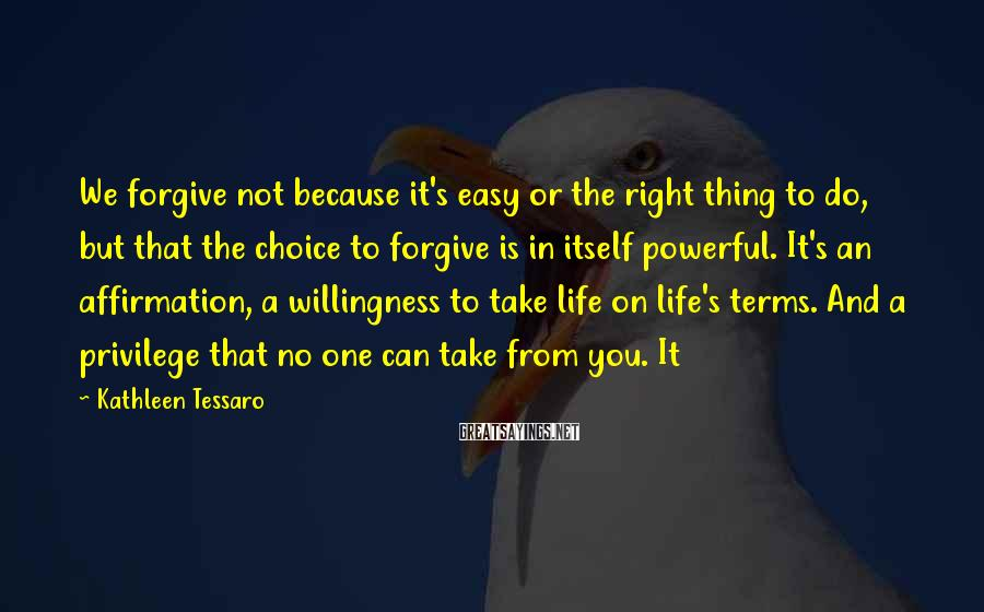 Kathleen Tessaro Sayings: We forgive not because it's easy or the right thing to do, but that the