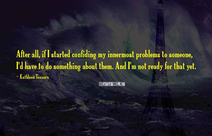 Kathleen Tessaro Sayings: After all, if I started confiding my innermost problems to someone, I'd have to do