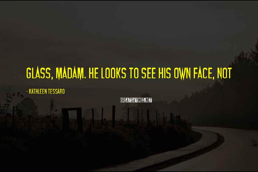Kathleen Tessaro Sayings: glass, madam. He looks to see his own face, not