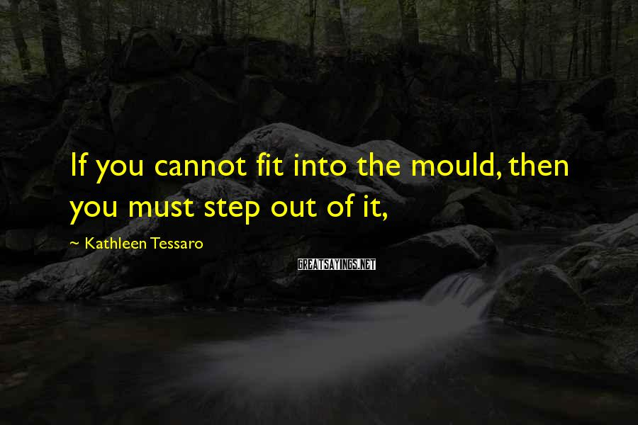 Kathleen Tessaro Sayings: If you cannot fit into the mould, then you must step out of it,