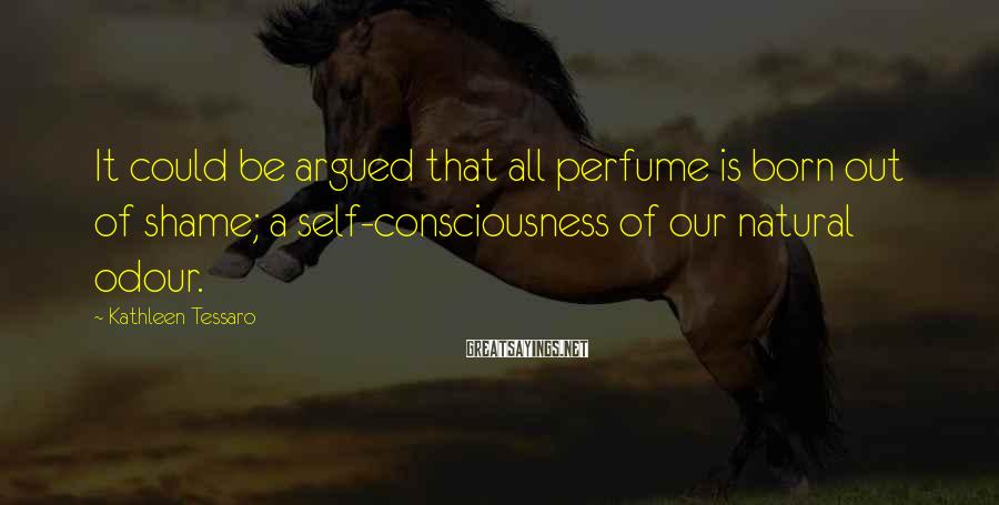 Kathleen Tessaro Sayings: It could be argued that all perfume is born out of shame; a self-consciousness of