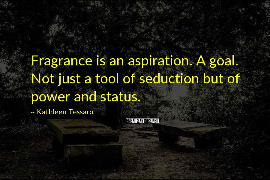Kathleen Tessaro Sayings: Fragrance is an aspiration. A goal. Not just a tool of seduction but of power