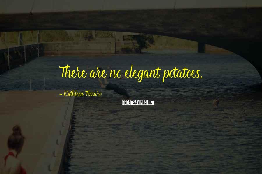 Kathleen Tessaro Sayings: There are no elegant potatoes.