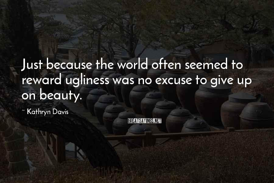 Kathryn Davis Sayings: Just because the world often seemed to reward ugliness was no excuse to give up