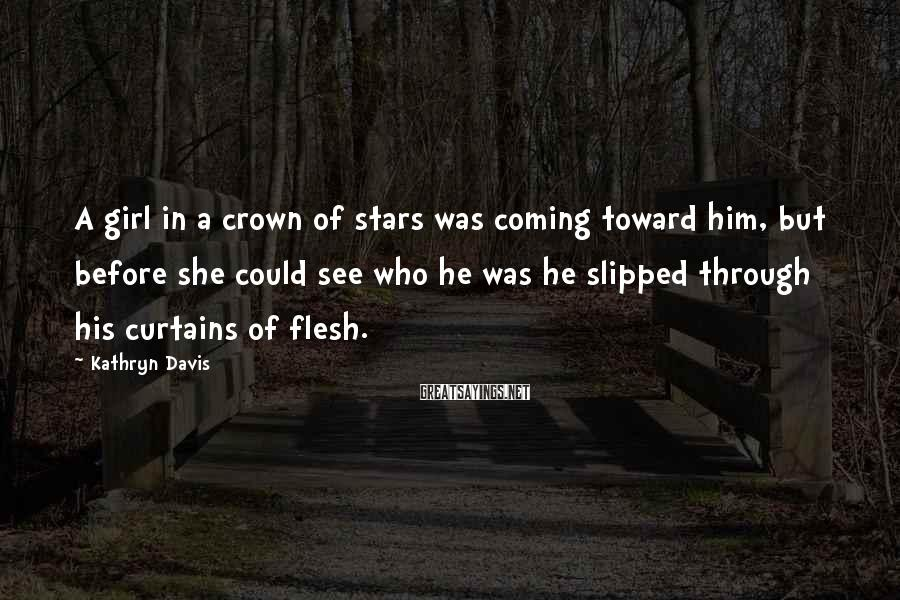 Kathryn Davis Sayings: A girl in a crown of stars was coming toward him, but before she could