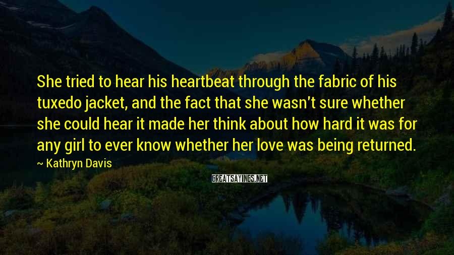 Kathryn Davis Sayings: She tried to hear his heartbeat through the fabric of his tuxedo jacket, and the