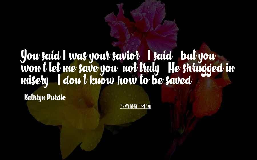 "Kathryn Purdie Sayings: You said I was your savior,"" I said, ""but you won't let me save you,"