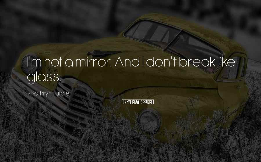 Kathryn Purdie Sayings: I'm not a mirror. And I don't break like glass.