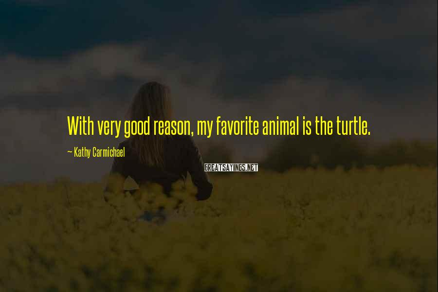 Kathy Carmichael Sayings: With very good reason, my favorite animal is the turtle.