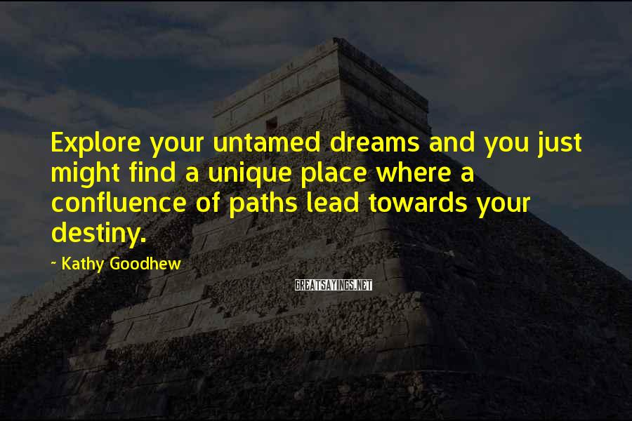 Kathy Goodhew Sayings: Explore your untamed dreams and you just might find a unique place where a confluence