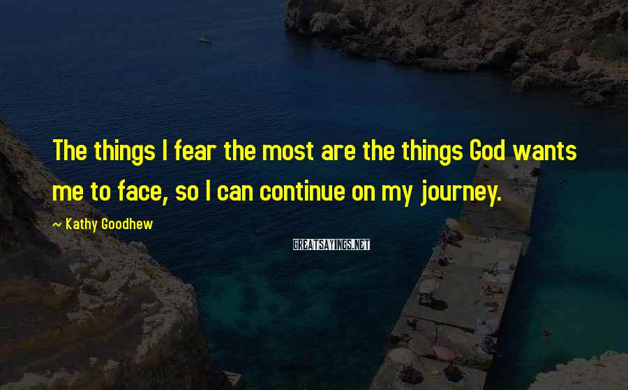 Kathy Goodhew Sayings: The things I fear the most are the things God wants me to face, so
