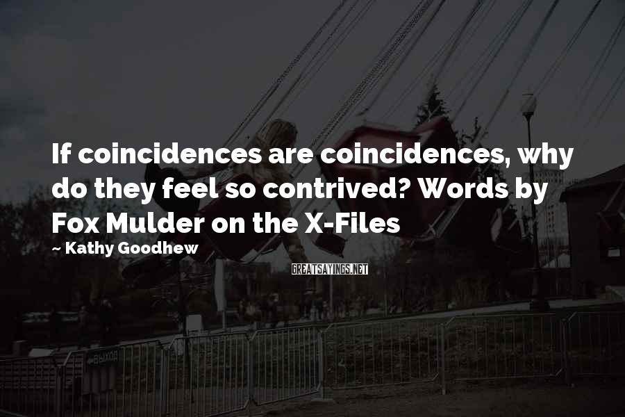 Kathy Goodhew Sayings: If coincidences are coincidences, why do they feel so contrived? Words by Fox Mulder on