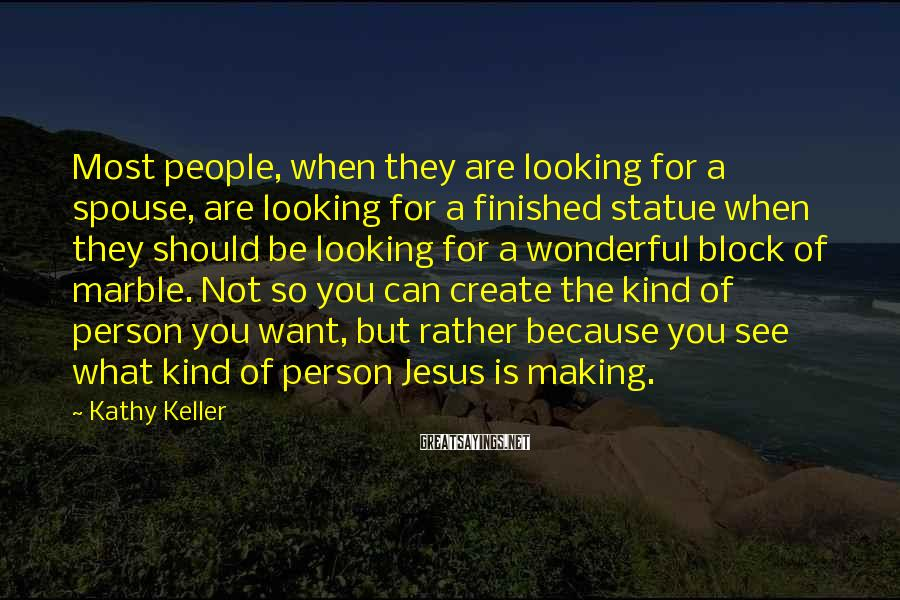 Kathy Keller Sayings: Most people, when they are looking for a spouse, are looking for a finished statue