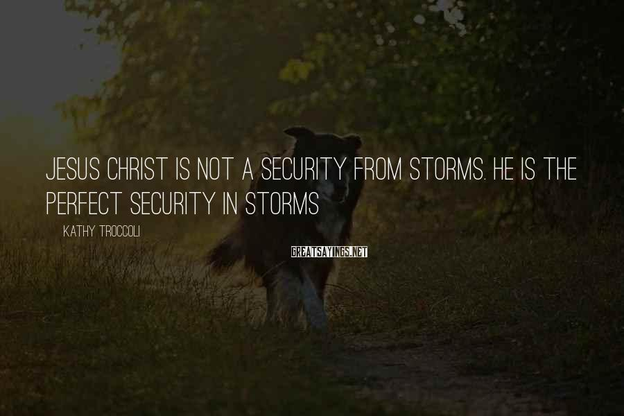 Kathy Troccoli Sayings: Jesus Christ is not a security from storms. He is the perfect security in storms