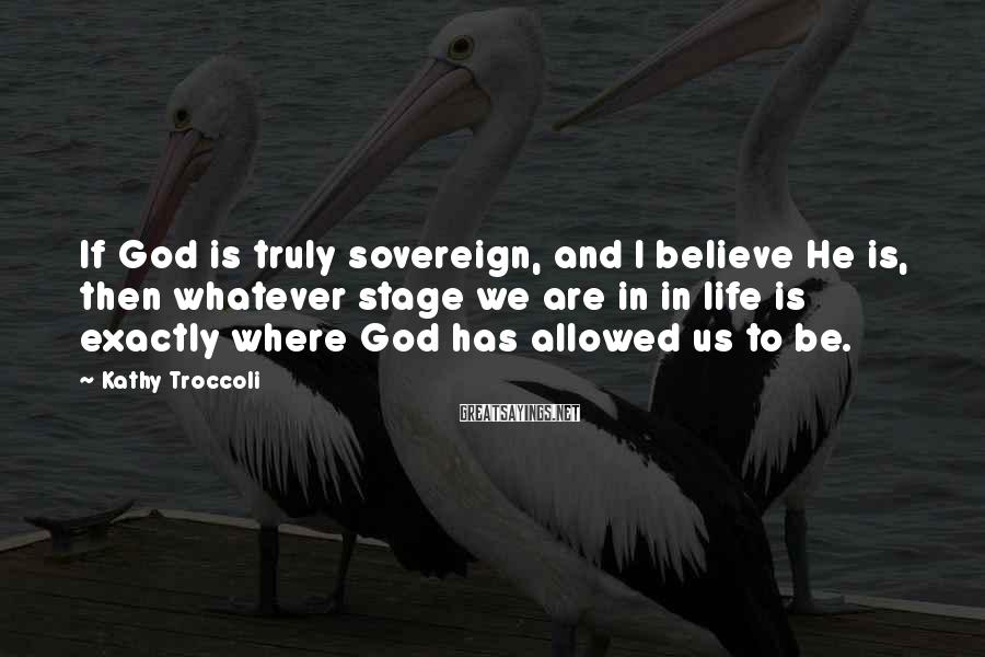 Kathy Troccoli Sayings: If God is truly sovereign, and I believe He is, then whatever stage we are