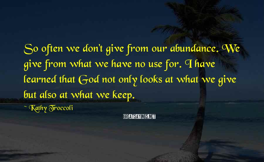 Kathy Troccoli Sayings: So often we don't give from our abundance. We give from what we have no