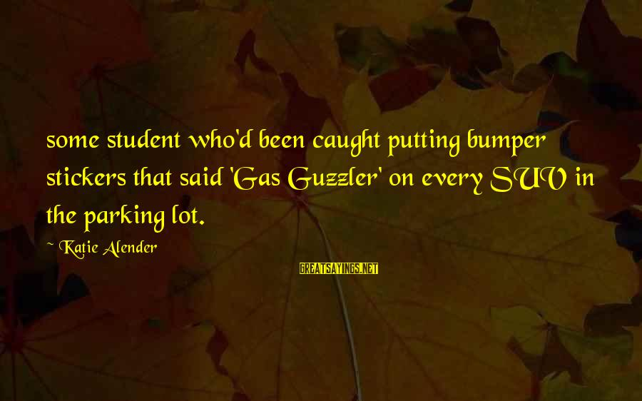 Katie Alender Sayings By Katie Alender: some student who'd been caught putting bumper stickers that said 'Gas Guzzler' on every SUV